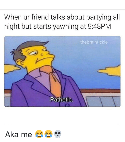 Patheticness: When ur friend talks about partying all  night but starts yawning at 9:48PM  the braintickle  Pathetic. Aka me 😂😂💀