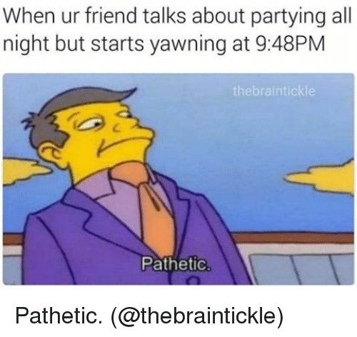 Memes, 🤖, and Friend: When ur friend talks about partying all  night but starts yawning at 9:48PM  the braintickle  Pathetic Pathetic. (@thebraintickle)
