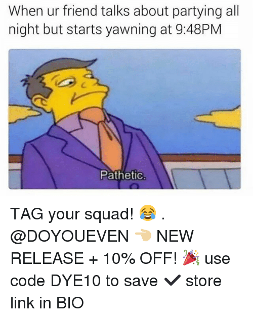 Gym, Squad, and Link: When ur friend talks about partying all  night but starts yawning at 9:48PM  Pathetic TAG your squad! 😂 . @DOYOUEVEN 👈🏼 NEW RELEASE + 10% OFF! 🎉 use code DYE10 to save ✔️ store link in BIO