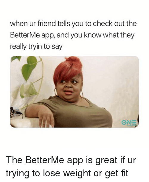 Girl Memes, App, and Fit: when ur friend tells you to check out the  BetterMe app, and you know what they  really tryin to say  ONE The BetterMe app is great if ur trying to lose weight or get fit