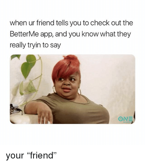 """Girl Memes, App, and One: when ur friend tells you to check out the  BetterMe app, and you know what they  really tryin to say  ONE your """"friend"""""""