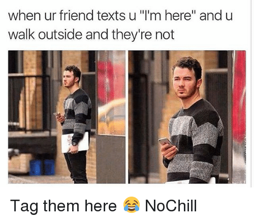 """Funny, Texts, and Friend: when ur friend texts u '""""I'm here"""" and u  walk outside and they're not Tag them here 😂 NoChill"""
