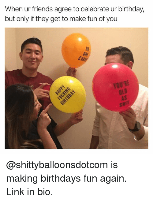 Birthday, Friends, and Funny: When ur friends agree to celebrate ur birthday,  but only if they get to make fun of you  HI @shittyballoonsdotcom is making birthdays fun again. Link in bio.