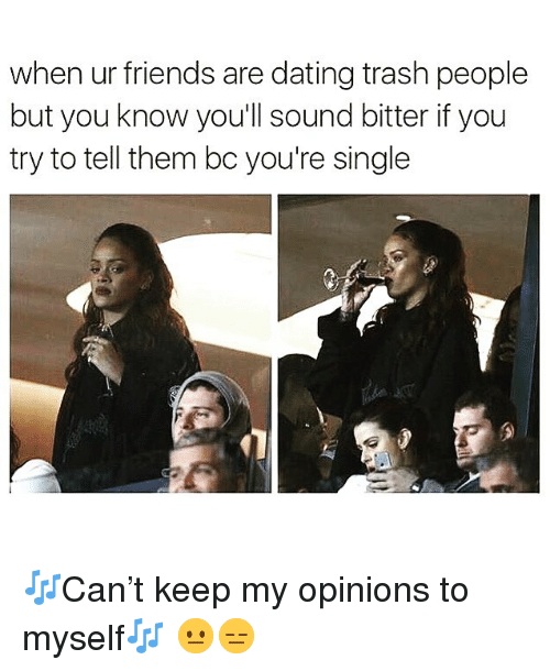 Dating, Friends, and Funny: when ur friends are dating trash people  but you know you'll sound bitter if you  try to tell them bc you're single 🎶Can't keep my opinions to myself🎶 😐😑