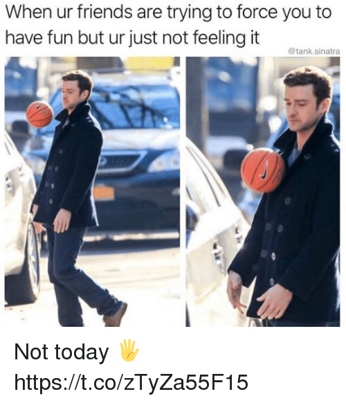 Friends, Memes, and Today: When ur friends are trying to force you to  have fun but ur just not feeling it ne  @tank.sinatra Not today 🖐 https://t.co/zTyZa55F15