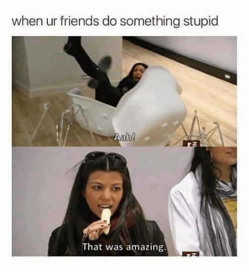 stupider: when ur friends do something stupid  That was amazing.