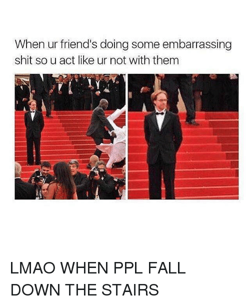 Fall Down The Stairs: When ur friend's doing some embarrassing  shit so u act like ur not with them LMAO WHEN PPL FALL DOWN THE STAIRS