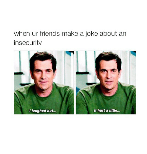Jokes: when ur friends make a joke about an  insecurity  I laughed but...  It hurt a little...