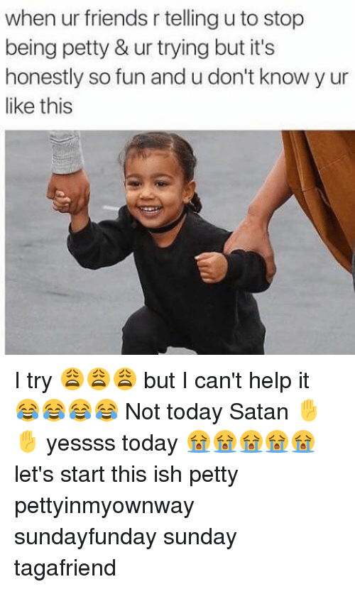 Friends, Memes, and Petty: when ur friends r tellingu to stop  being petty & ur trying but it's  honestly so fun and u don't know y ur  like this I try 😩😩😩 but I can't help it 😂😂😂😂 Not today Satan ✋✋ yessss today 😭😭😭😭😭 let's start this ish petty pettyinmyownway sundayfunday sunday tagafriend