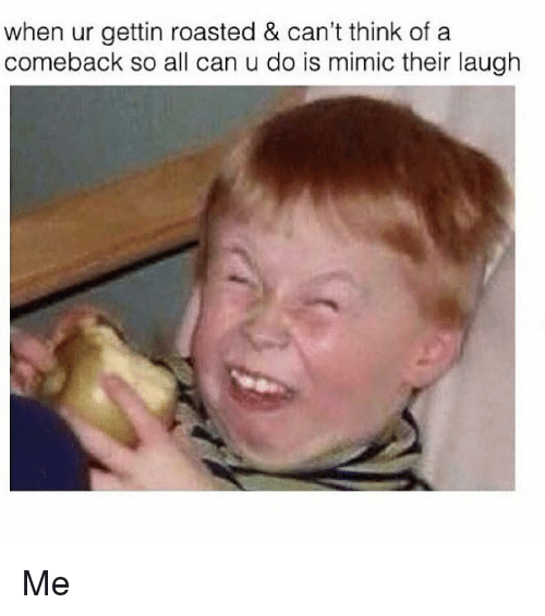 Funny, Can, and Mimic: when ur gettin roasted & can't think of a  comeback so all can u do is mimic their laugh Me