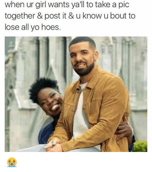 Dank Memes: when ur girl wants ya'll to take a pic  together & post it & u know ubout to  lose all yo hoes 😭