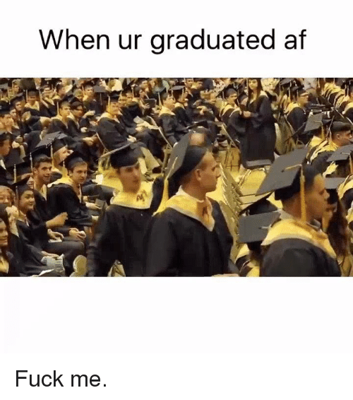 when ur graduated af fuck me 2796283 funny dank memes memes of 2017 on sizzle dank,Some Memes Write Themselves