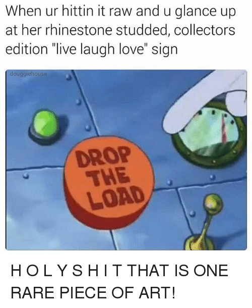 """Love, Memes, and Live: When ur hittin it raw and u glance up  at her rhinestone studded, collectors  edition """"live laugh love"""" sign  douggiehouse  LOAD H O L Y S H I T THAT IS ONE RARE PIECE OF ART!"""