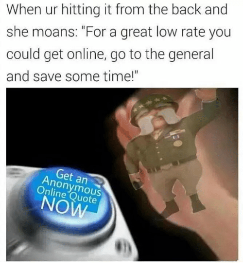 "Dank Memes: When ur hitting it from the back and  she moans: ""For a great low rate you  could get online, go to the general  and save some time!""  Get an  Quote"