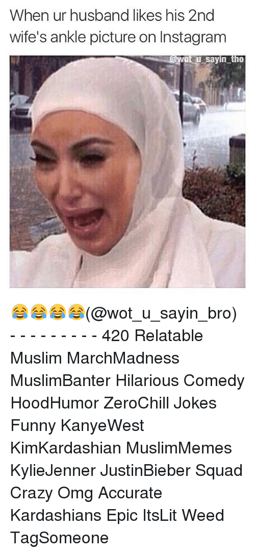 Crazy, Funny, and Instagram: When ur husband likes his 2nd  wife's ankle picture on Instagram  @Wot u sayin tho 😂😂😂😂(@wot_u_sayin_bro) - - - - - - - - - 420 Relatable Muslim MarchMadness MuslimBanter Hilarious Comedy HoodHumor ZeroChill Jokes Funny KanyeWest KimKardashian MuslimMemes KylieJenner JustinBieber Squad Crazy Omg Accurate Kardashians Epic ItsLit Weed TagSomeone