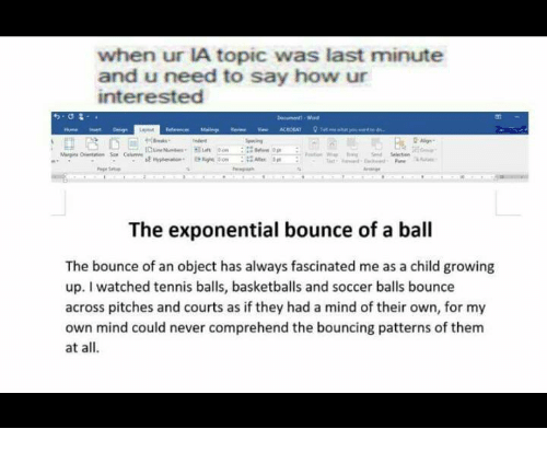 International Baccalaureate: when ur IA topic was last minute  and u need to say how ur  interested  Maingi ver ACIDEAT  me what you  The exponential bounce of a ball  The bounce of an object has always fascinated me as a child growing  up. watched tennis balls, basketballs and soccer balls bounce  across pitches and courts as if they had a mind of their own, for my  own mind could never comprehend the bouncing patterns of them  at all.