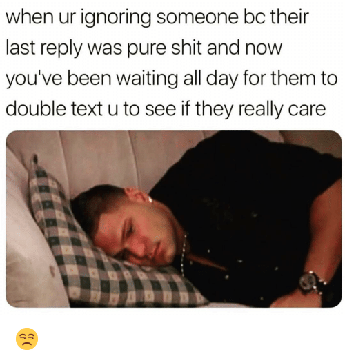 Double Text: when ur ignoring someone bc their  last reply was pure shit and now  you've been waiting all day for them to  double text u to see if they really care 😒