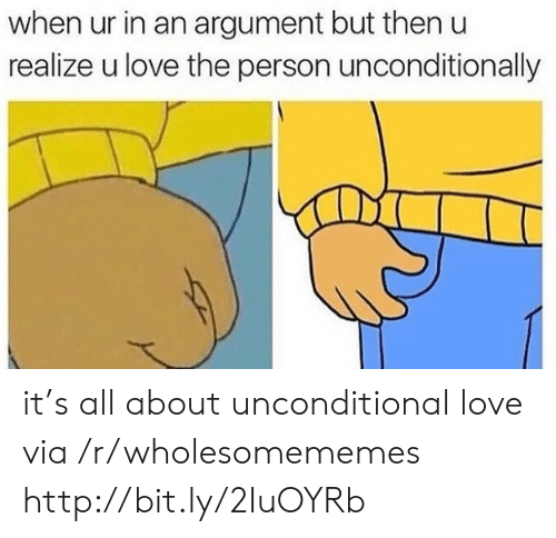 unconditional love: when ur in an argument but then  realize u love the person unconditionally it's all about unconditional love via /r/wholesomememes http://bit.ly/2IuOYRb