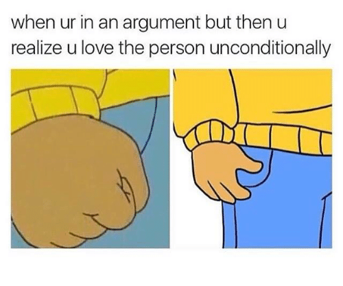 Love, Person, and Argument: when ur in an argument but then u  realize u love the person unconditionally