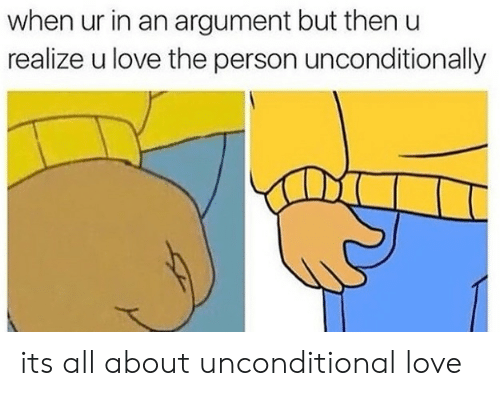 unconditional love: when ur in an argument but then u  realize u love the person unconditionally its all about unconditional love