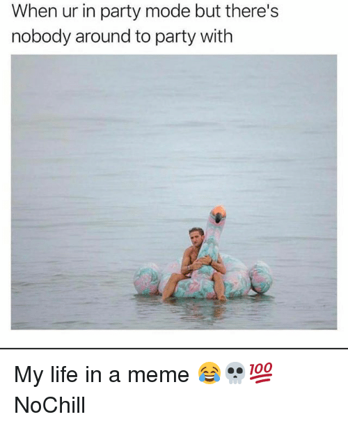 Funny, Life, and Meme: When ur in party mode but there's  nobody around to party with My life in a meme 😂💀💯 NoChill