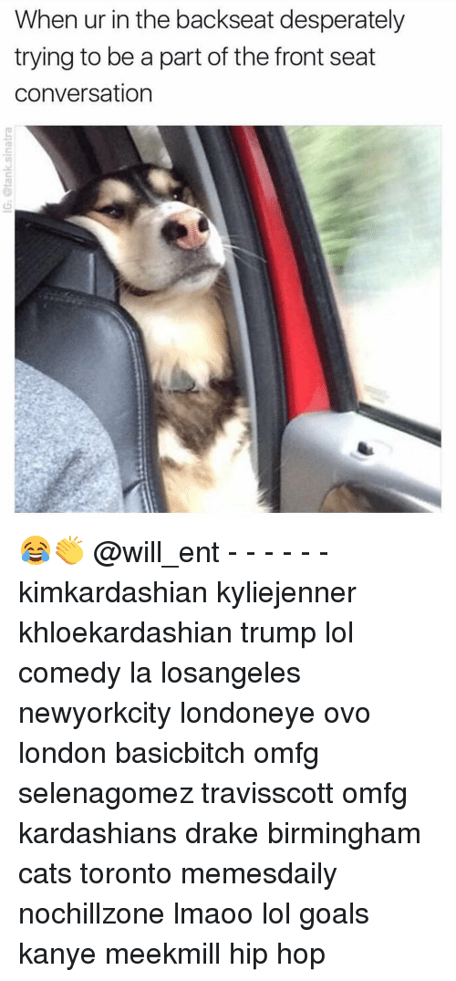 Cats, Drake, and Goals: When ur in the backseat desperately  trying to be a part of the front seat  conversation 😂👏 @will_ent - - - - - - kimkardashian kyliejenner khloekardashian trump lol comedy la losangeles newyorkcity londoneye ovo london basicbitch omfg selenagomez travisscott omfg kardashians drake birmingham cats toronto memesdaily nochillzone lmaoo lol goals kanye meekmill hip hop