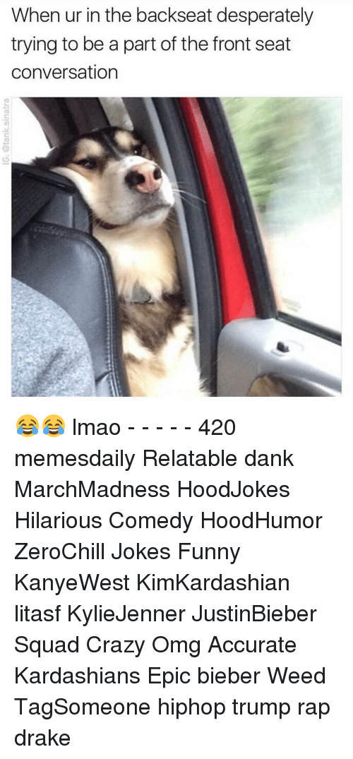 conversating: When ur in the backseat desperately  trying to be a part of the front seat  conversation 😂😂 lmao - - - - - 420 memesdaily Relatable dank MarchMadness HoodJokes Hilarious Comedy HoodHumor ZeroChill Jokes Funny KanyeWest KimKardashian litasf KylieJenner JustinBieber Squad Crazy Omg Accurate Kardashians Epic bieber Weed TagSomeone hiphop trump rap drake