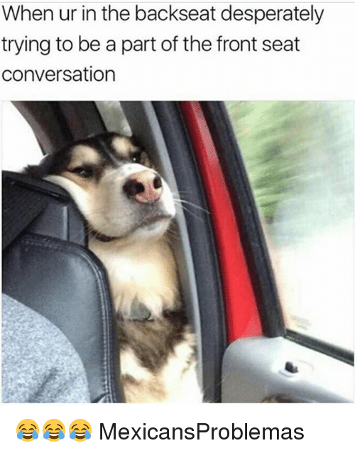 Fronting: When ur in the backseat desperately  trying to be a part of the front seat  conversation 😂😂😂 MexicansProblemas