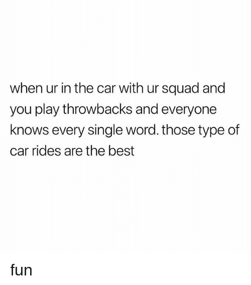 Squad, Best, and Word: when ur in the car with ur squad and  you play throwbacks and everyone  knows every single word. those type of  car rides are the best fun