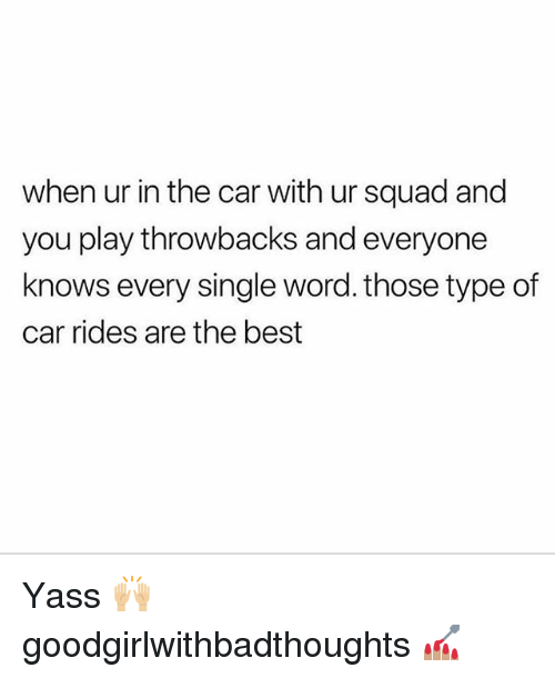 Memes, Squad, and Best: when ur in the car with ur squad and  you play throwbacks and everyone  knows every single word. those type of  car rides are the best Yass 🙌🏼 goodgirlwithbadthoughts 💅🏽