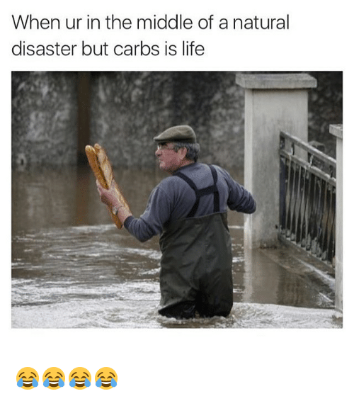 Life, Nature, and The Middle: When ur in the middle of a natural  disaster but carbs is life 😂😂😂😂