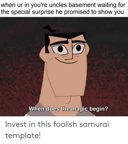 Foolish Samurai: when ur in you're uncles basement waiting for  the special surprise he promised to show you  When does the magic begin? Invest in this foolish samurai template!
