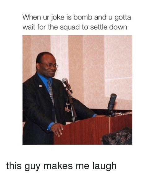 Jokes: When ur joke is bomb and u gotta  wait for the squad to settle down this guy makes me laugh