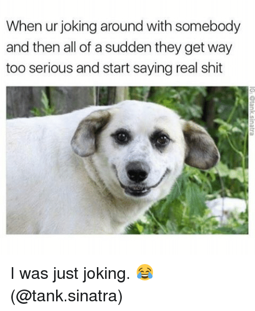 Memes, Shit, and Jokes: When ur joking around with somebody  and then all of a sudden they get way  too serious and start saying real shit I was just joking. 😂 (@tank.sinatra)