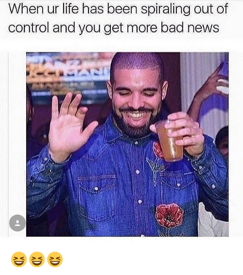 Bad, Life, and Memes: When ur life has been spiraling out of  control and you get more bad news  tr 😆😆😆