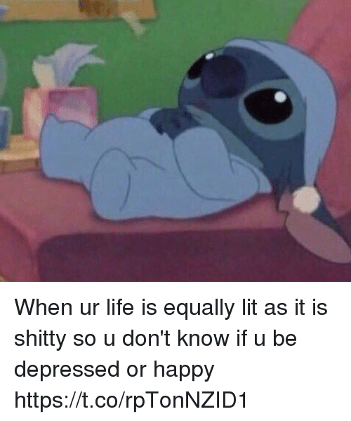 Life, Lit, and Happy: When ur life is equally lit as it is shitty so u don't know if u be depressed or happy https://t.co/rpTonNZID1