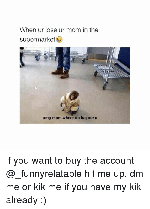 da fuq: When ur lose ur mom in the  supermarket  omg mom where da fuq are if you want to buy the account @_funnyrelatable hit me up, dm me or kik me if you have my kik already :)