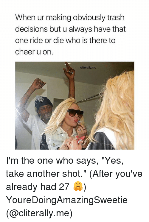 """Memes, Trash, and Decisions: When ur making obviously trash  decisions but u always have that  one ride or die who is there to  cheer u on.  cliterally.me I'm the one who says, """"Yes, take another shot."""" (After you've already had 27 🤗) YoureDoingAmazingSweetie (@cliterally.me)"""