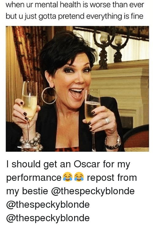 Funny, Oscar, and Mental Health: when ur mental health is worse than ever  but u just gotta pretend everything is fine I should get an Oscar for my performance😂😂 repost from my bestie @thespeckyblonde @thespeckyblonde @thespeckyblonde