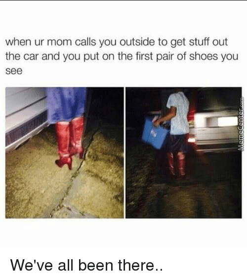 Memes, Moms, and Shoes: when ur mom calls you outside to get stuff out  the car and you put on the first pair of shoes you  See We've all been there..