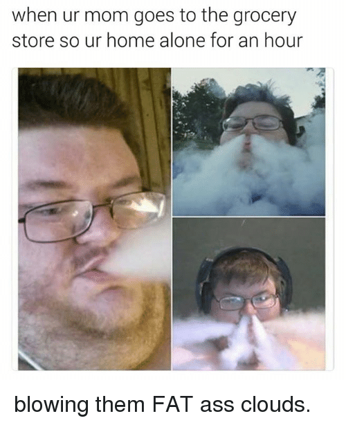 Fat Ass, Store, and Homes: when ur mom goes to the grocery  store so ur home alone for an hour blowing them FAT ass clouds.