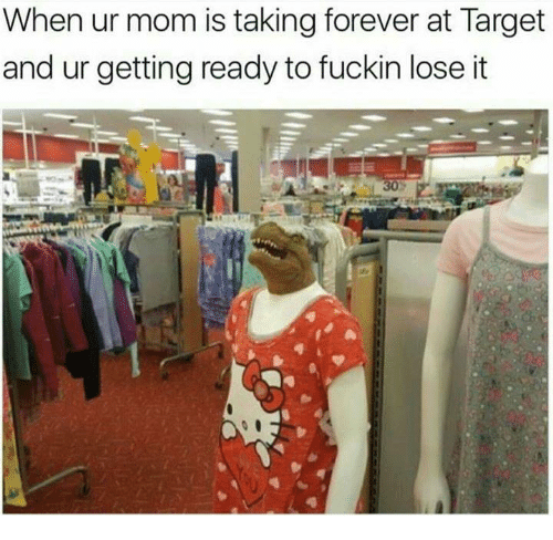 Memes, Target, and Forever: When ur mom is taking forever at Target  and ur getting ready to fuckin lose it