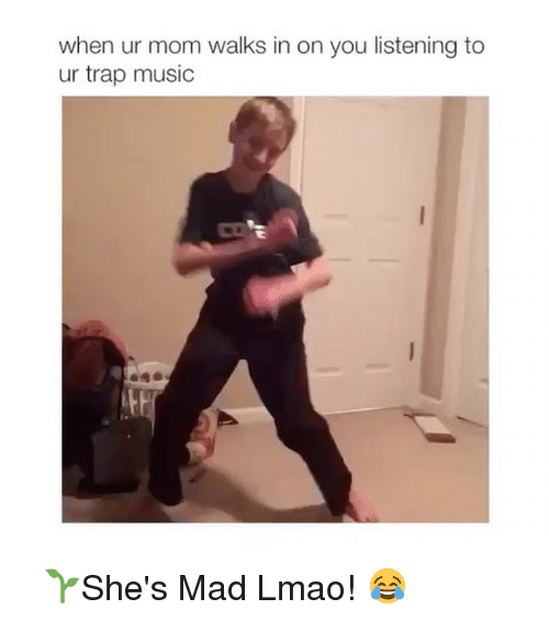 Memes, 🤖, and Trap Music: when ur mom walks in on you listening to  ur trap music ⠀ 🌱She's Mad Lmao! 😂