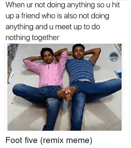 Funny, Meme, and Foot: When ur not doing anything so u hit  up a friend who is also not doing  anything and u meet up to do  nothing together Foot five (remix meme)