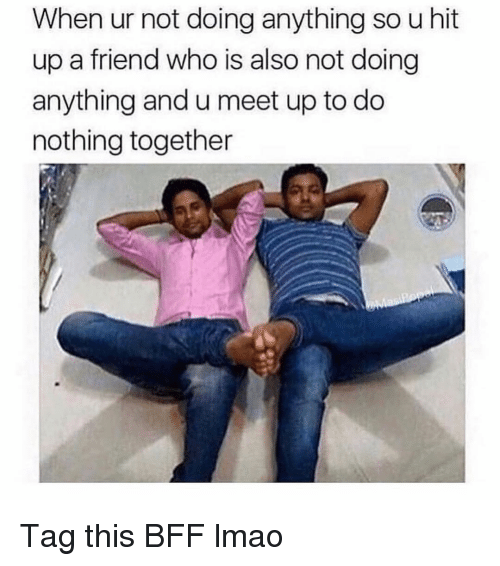 Meet Up: When ur not doing anything so u hit  up a friend who is also not doing  anything and u meet up to do  nothing together Tag this BFF lmao