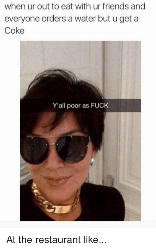 Friends, Fuck, and Kardashian: when ur out to eat with ur friends and  everyone orders a water but u get a  Coke  Y'all poor as FUCK At the restaurant like...
