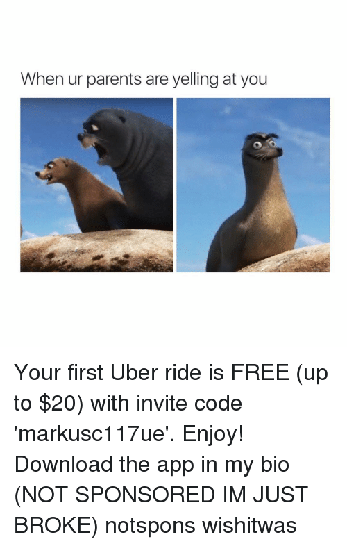 Girl Memes: When ur parents are yelling at you Your first Uber ride is FREE (up to $20) with invite code 'markusc117ue'. Enjoy! Download the app in my bio (NOT SPONSORED IM JUST BROKE) notspons wishitwas