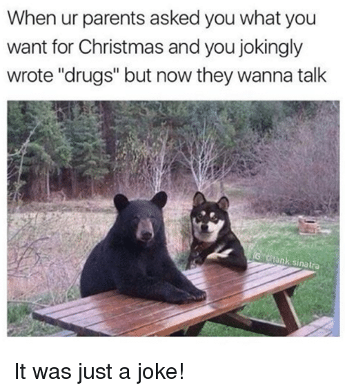 """Dank and 🤖: When ur parents asked you what you  want for Christmas and you jokingly  wrote """"drugs"""" but now they wanna talk  IG otank Sinatra It was just a joke!"""