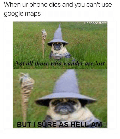 agt: When ur phone dies and you can't use  google maps  Shitheadsteve  Agt all those who mander are lost  BUT SURE AS HELLAM