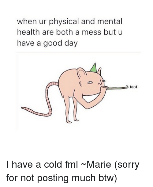 Having A Cold: when ur physical and mental  health are both a mess but u  have a good day  toot I have a cold fml ~Marie (sorry for not posting much btw)